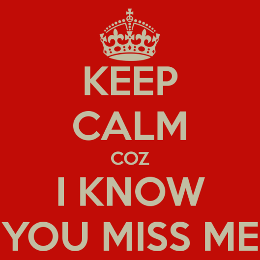 keep-calm-coz-i-know-you-miss-me